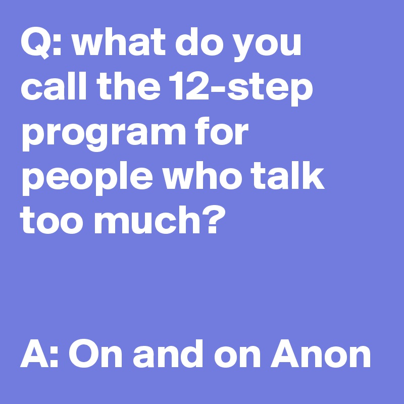 Q: what do you call the 12-step program for people who talk too much?   A: On and on Anon