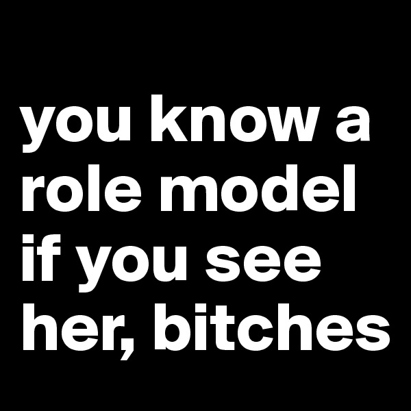 you know a role model if you see her, bitches