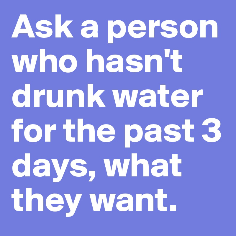 Ask a person who hasn't drunk water for the past 3 days, what they want.