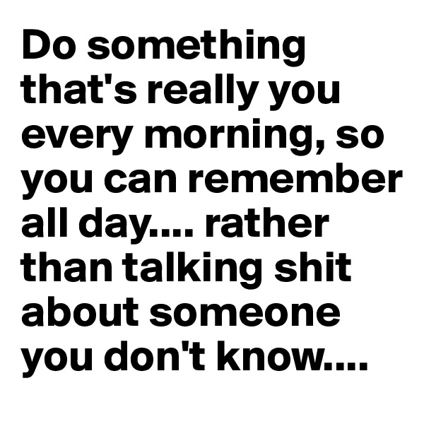 Do something that's really you every morning, so you can remember all day.... rather than talking shit about someone you don't know....