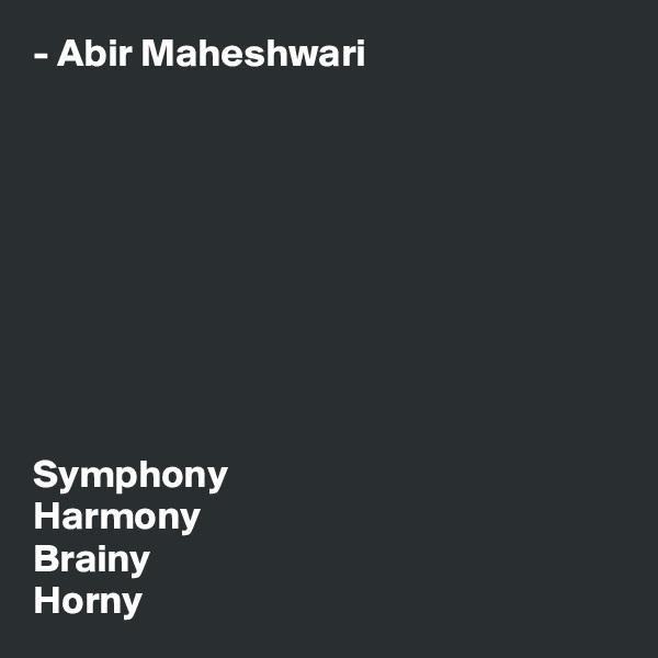 - Abir Maheshwari          Symphony Harmony Brainy Horny