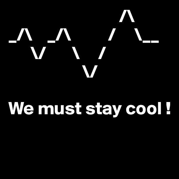 /\ _/\    _/\          /     \__       \/       \     /                     \/  We must stay cool !