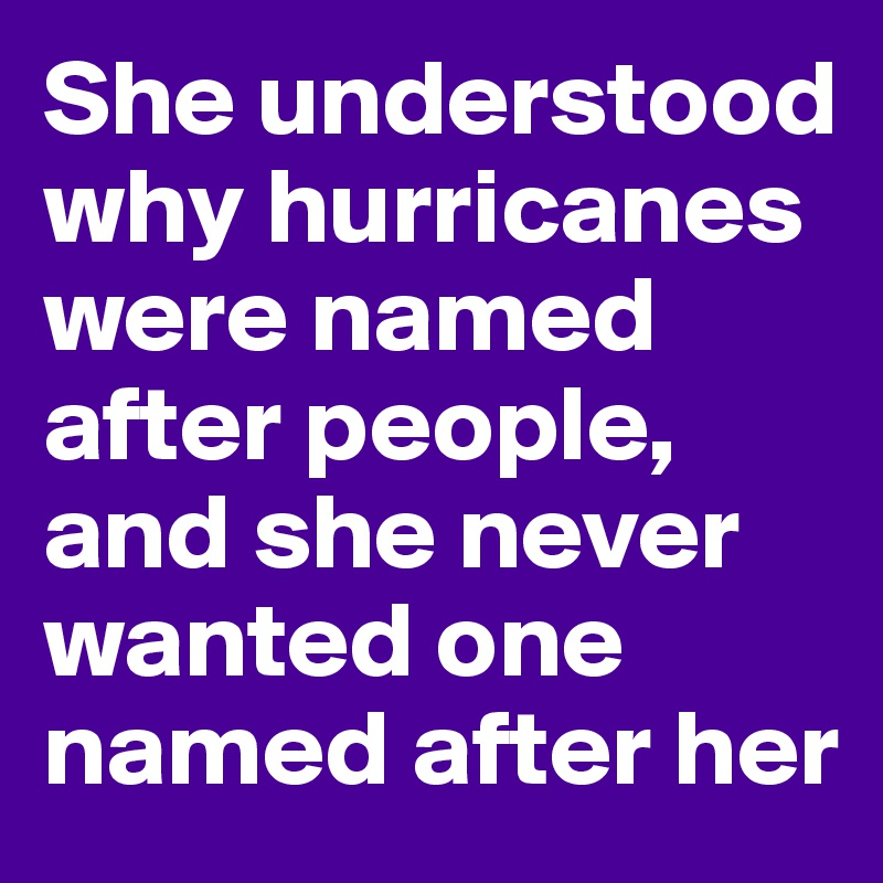 She understood why hurricanes were named after people, and she never wanted one named after her