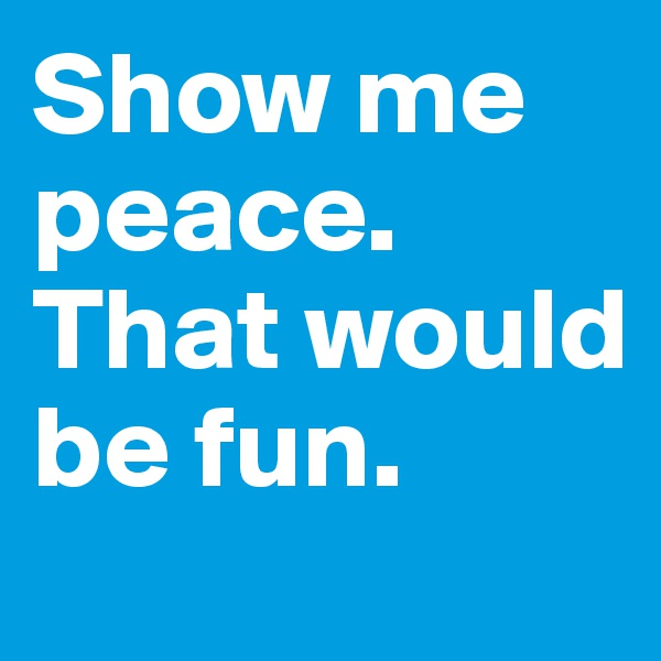 Show me peace. That would be fun.