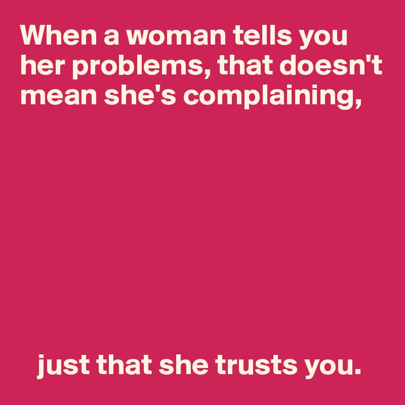 When a woman tells you her problems, that doesn't mean she's complaining,            just that she trusts you.