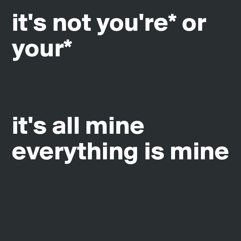 it's not you're* or your*    it's all mine everything is mine