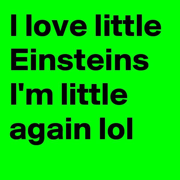 I love little Einsteins I'm little again lol
