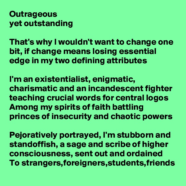 Outrageous  yet outstanding   That's why I wouldn't want to change one bit, if change means losing essential edge in my two defining attributes  I'm an existentialist, enigmatic, charismatic and an incandescent fighter teaching crucial words for central logos Among my spirits of faith battling princes of insecurity and chaotic powers  Pejoratively portrayed, I'm stubborn and standoffish, a sage and scribe of higher consciousness, sent out and ordained To strangers,foreigners,students,friends