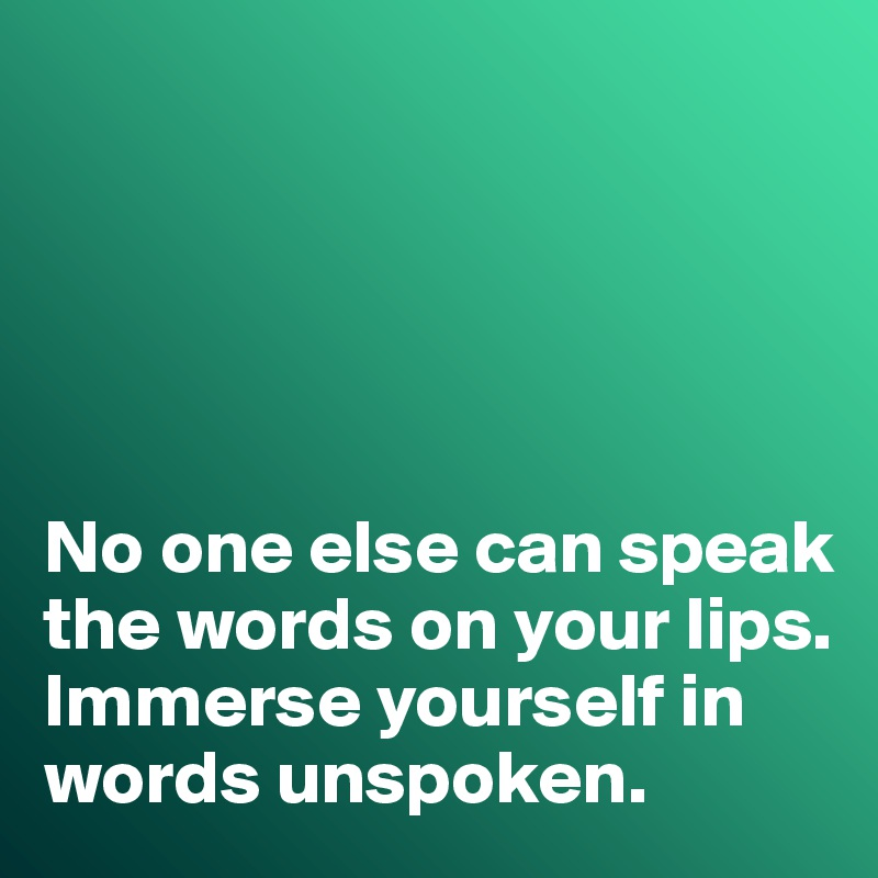 No one else can speak the words on your lips.  Immerse yourself in words unspoken.