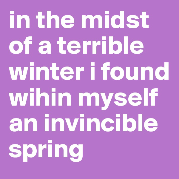 in the midst of a terrible winter i found wihin myself an invincible spring
