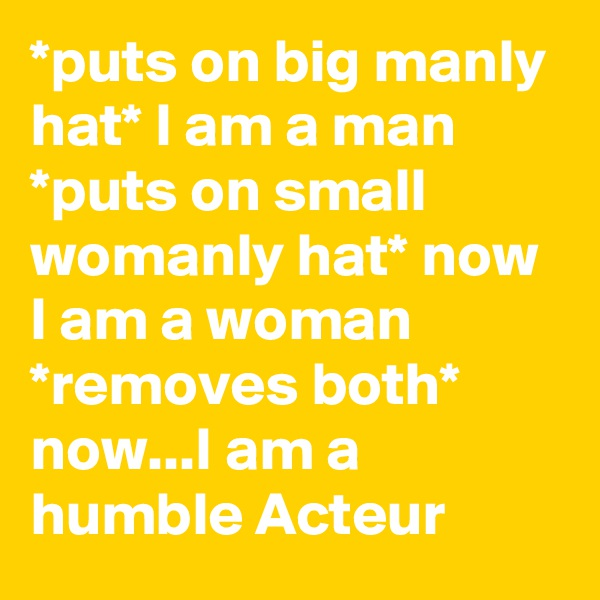 *puts on big manly hat* I am a man *puts on small womanly hat* now I am a woman *removes both* now...I am a humble Acteur