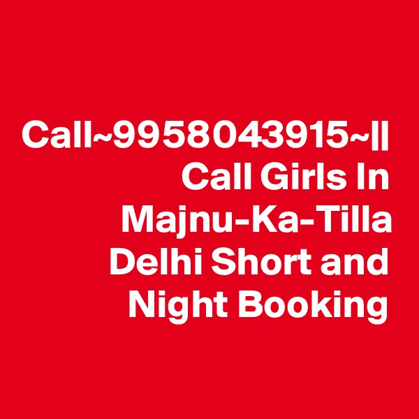 Call~9958043915~|| Call Girls In Majnu-Ka-Tilla Delhi Short and Night Booking