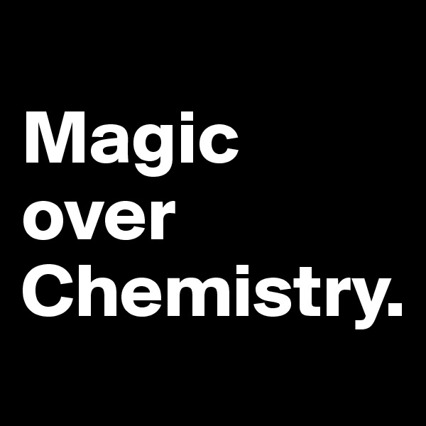 Magic over         Chemistry.