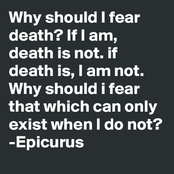 why should i fear deth 2 why should i fear death if i am, death is not if death is, i am not why should i fear that which cannot exist when i do —epicurus suggested by matthew hall, facebook.