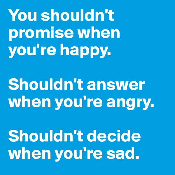 You shouldn't promise when you're happy.  Shouldn't answer when you're angry.  Shouldn't decide when you're sad.