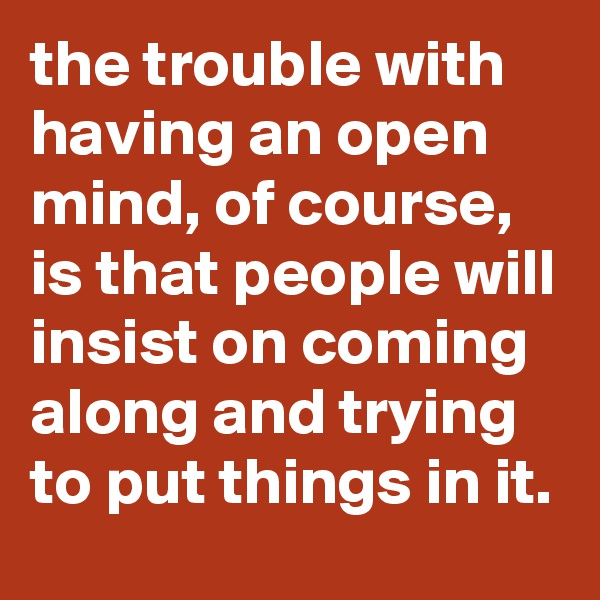 the trouble with having an open mind, of course, is that people will insist on coming along and trying to put things in it.