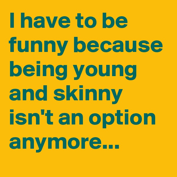 I have to be funny because being young and skinny isn't an option anymore...