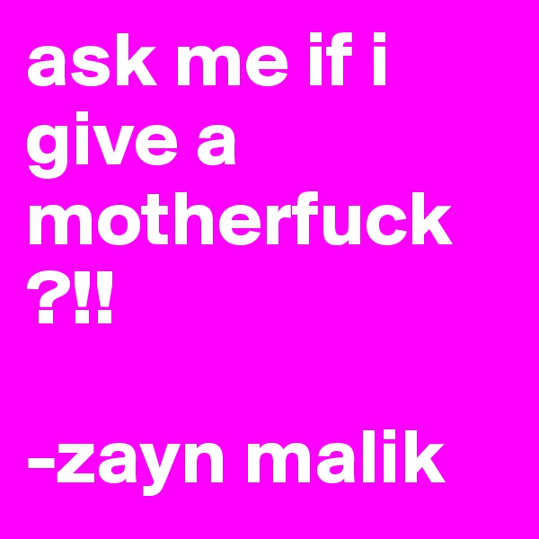 ask me if i give a motherfuck ?!!     -zayn malik