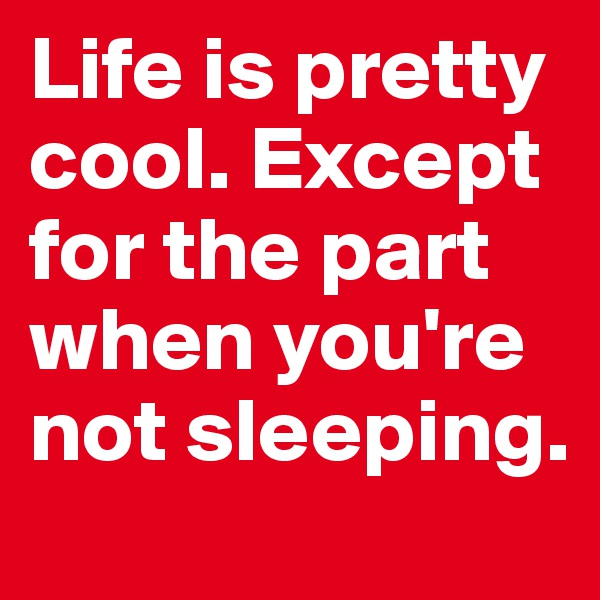 Life is pretty cool. Except for the part when you're not sleeping.