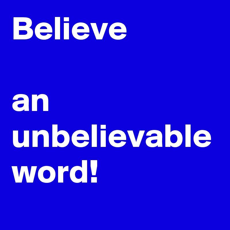 Believe   an unbelievable word!