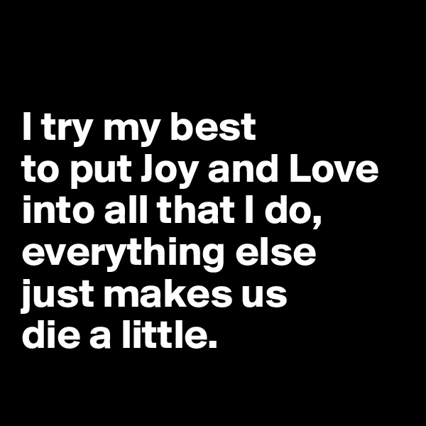 I try my best  to put Joy and Love into all that I do, everything else  just makes us  die a little.