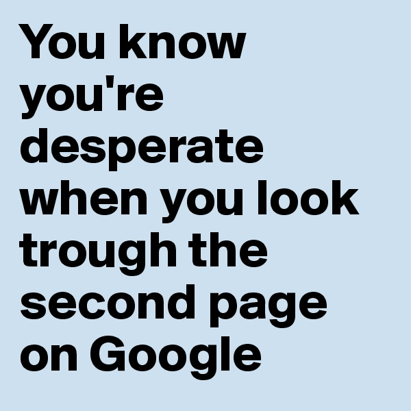 You know you're desperate when you look trough the second page on Google