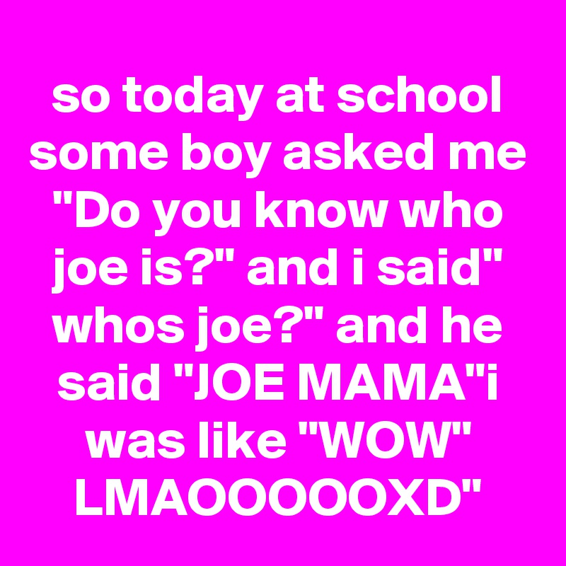"""so today at school some boy asked me """"Do you know who joe is?"""" and i said"""" whos joe?"""" and he said """"JOE MAMA""""i was like """"WOW"""" LMAOOOOOXD"""""""