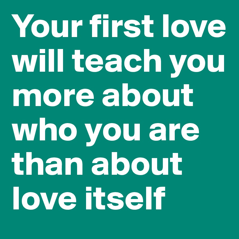 Your first love will teach you more about who you are than about love itself