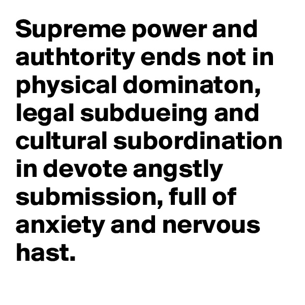 Supreme power and authtority ends not in physical dominaton, legal subdueing and cultural subordination in devote angstly submission, full of anxiety and nervous hast.