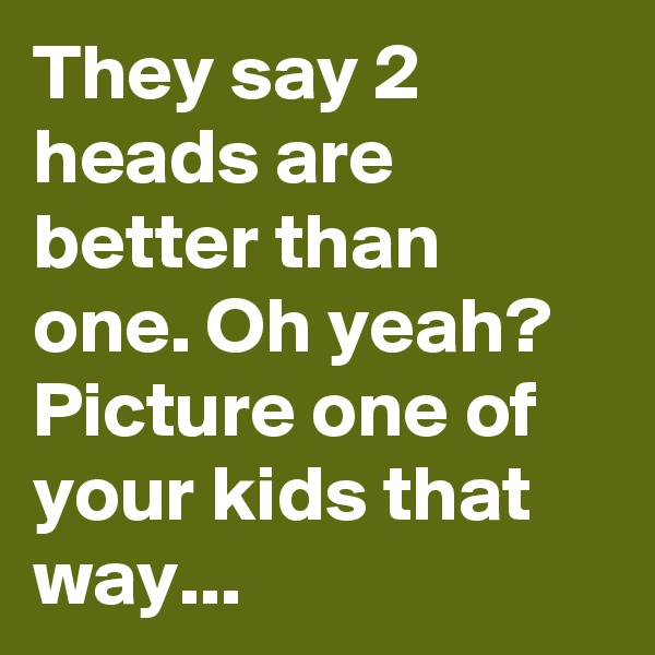 They say 2 heads are better than one. Oh yeah? Picture one of your kids that way...