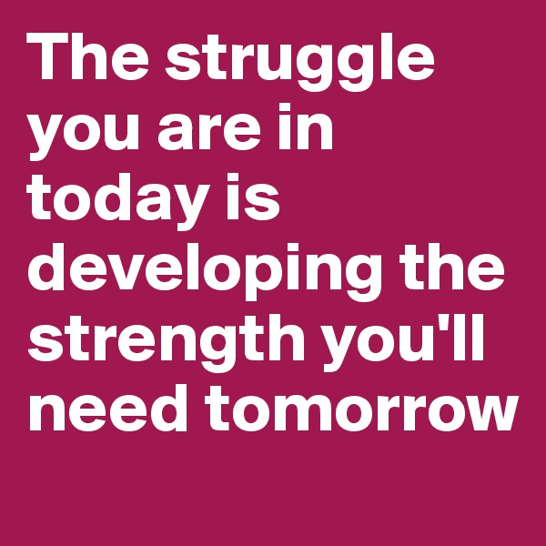 The struggle you are in today is developing the strength you'll need tomorrow