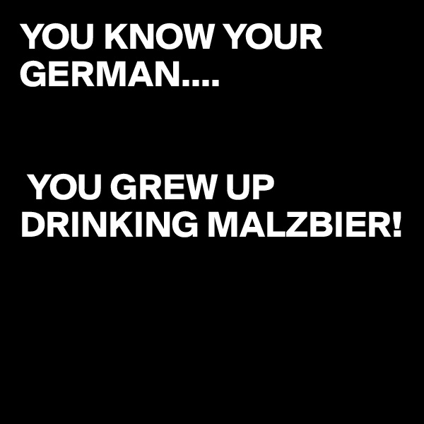 YOU KNOW YOUR GERMAN....    YOU GREW UP DRINKING MALZBIER!