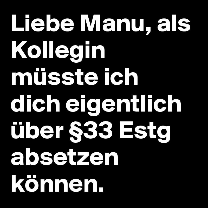 Liebe Manu, als Kollegin müsste ich dich eigentlich über §33 Estg absetzen können.