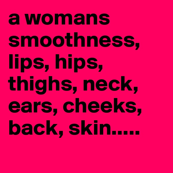 a womans smoothness, lips, hips, thighs, neck, ears, cheeks, back, skin.....