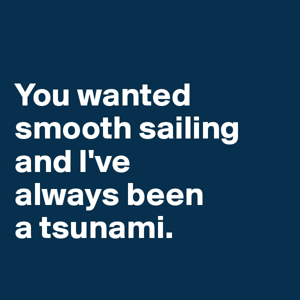 You wanted smooth sailing and I've always been a tsunami.