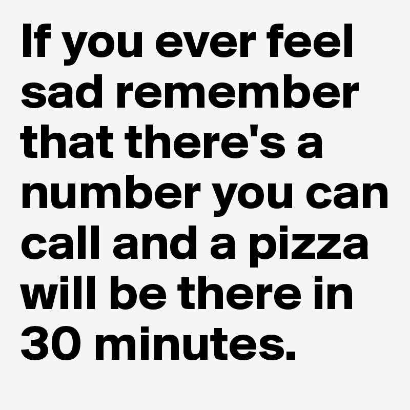 If you ever feel sad remember that there's a number you can call and a pizza will be there in 30 minutes.