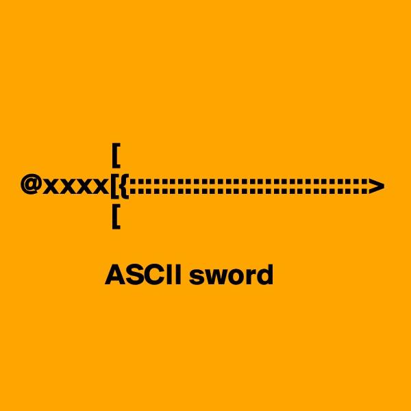 [ @xxxx[{::::::::::::::::::::::::::::::>                [                ASCII sword