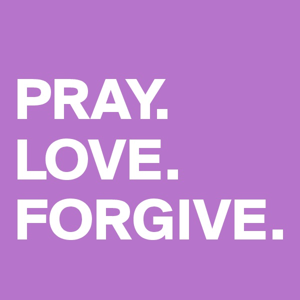 PRAY. LOVE. FORGIVE.