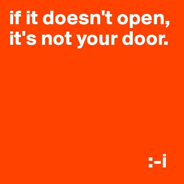 if it doesn't open, it's not your door.                                        :-i