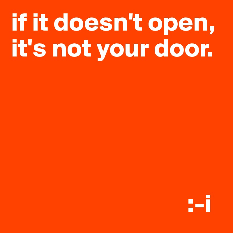 if it doesn't open, it's not your door.                                        :-i