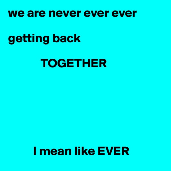 we are never ever ever   getting back                          TOGETHER                  I mean like EVER