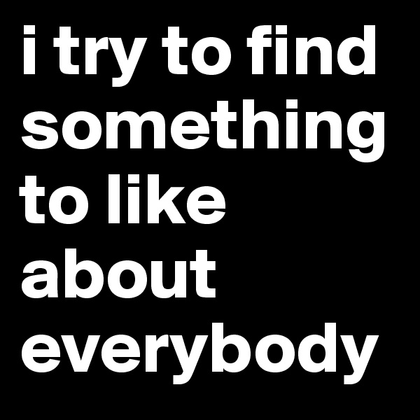 i try to find something to like about everybody
