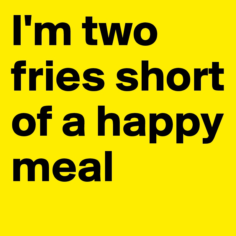 I'm two fries short of a happy meal