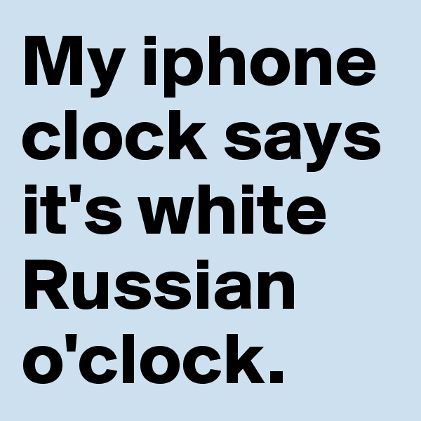 My iphone clock says it's white Russian o'clock.