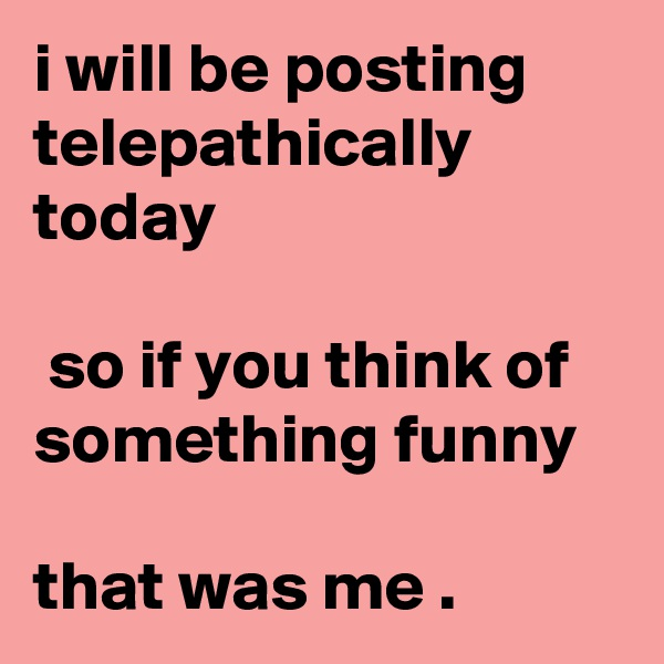 i will be posting telepathically today   so if you think of something funny   that was me .