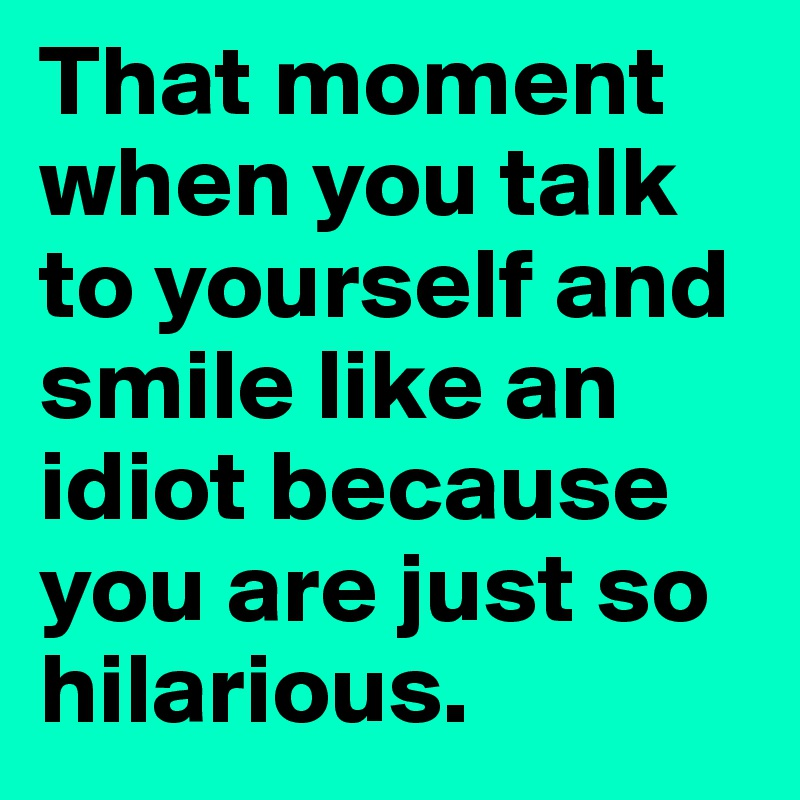 That moment when you talk to yourself and smile like an idiot because you are just so hilarious.