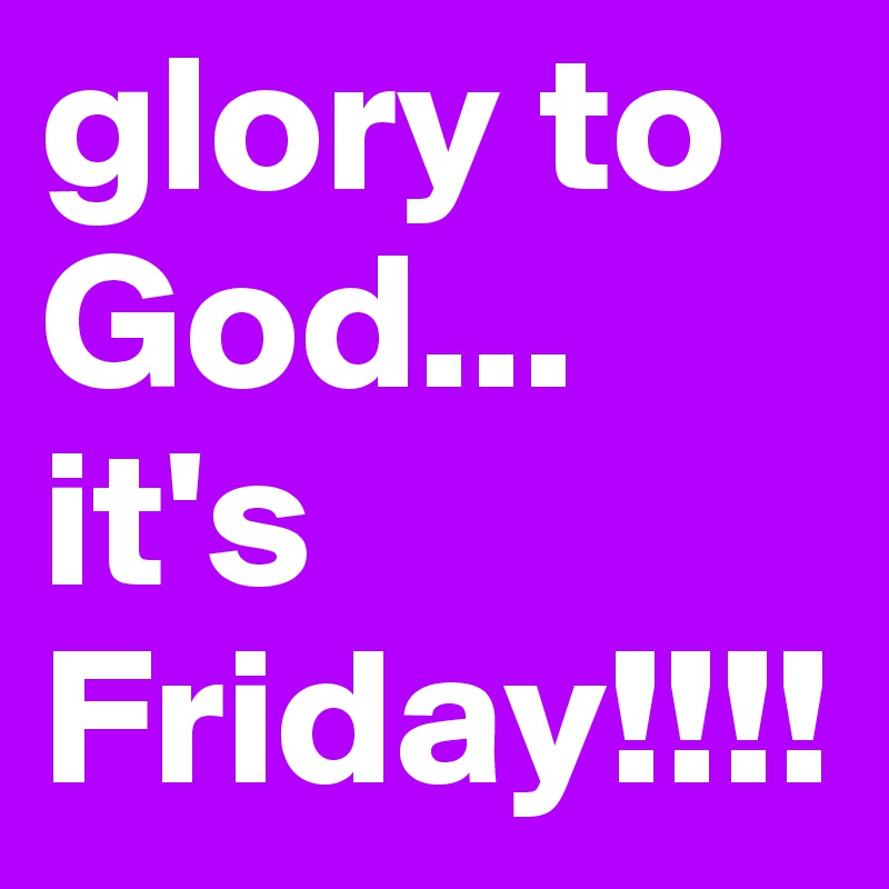 glory to God... it's Friday!!!!