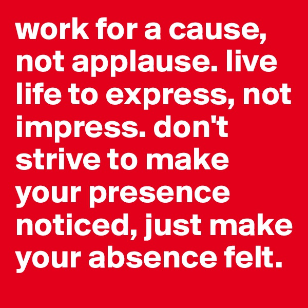 work for a cause, not applause. live life to express, not impress. don't strive to make your presence noticed, just make your absence felt.
