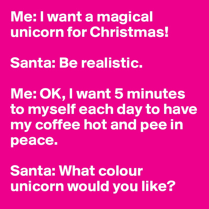 Me: I want a magical unicorn for Christmas!  Santa: Be realistic.   Me: OK, I want 5 minutes to myself each day to have my coffee hot and pee in peace.   Santa: What colour unicorn would you like?
