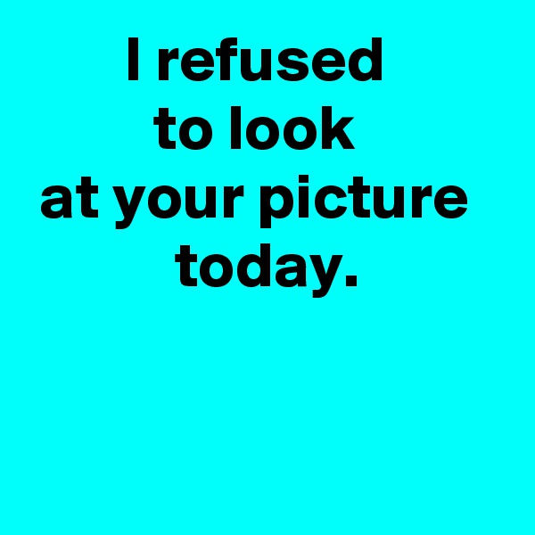 I refused  to look  at your picture   today.